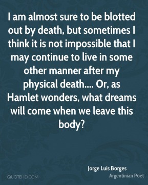 Jorge Luis Borges  - I am almost sure to be blotted out by death, but sometimes I think it is not impossible that I may continue to live in some other manner after my physical death.... Or, as Hamlet wonders, what dreams will come when we leave this body?