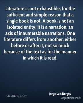 Literature is not exhaustible, for the sufficient and simple reason that a single book is not. A book is not an isolated entity: it is a narration, an axis of innumerable narrations. One literature differs from another, either before or after it, not so much because of the text as for the manner in which it is read.