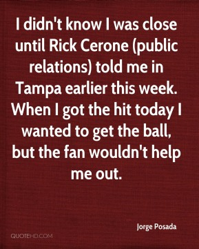 Jorge Posada  - I didn't know I was close until Rick Cerone (public relations) told me in Tampa earlier this week. When I got the hit today I wanted to get the ball, but the fan wouldn't help me out.