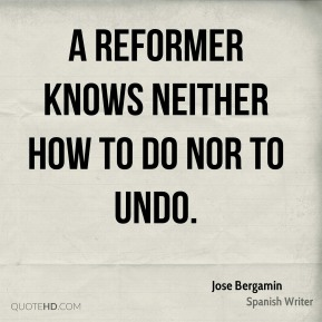 Jose Bergamin - A reformer knows neither how to do nor to undo.