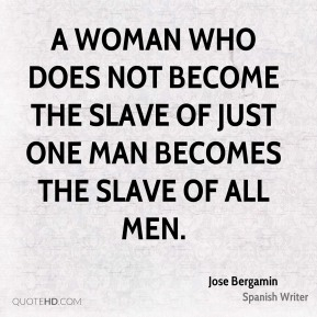 A woman who does not become the slave of just one man becomes the slave of all men.