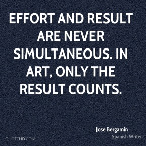 Effort and result are never simultaneous. In art, only the result counts.