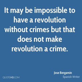 It may be impossible to have a revolution without crimes but that does not make revolution a crime.