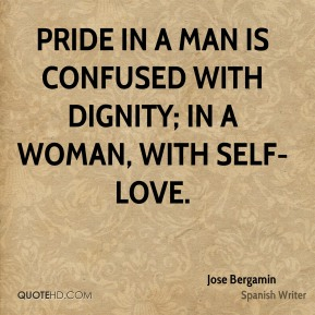 Jose Bergamin - Pride in a man is confused with dignity; in a woman, with self-love.