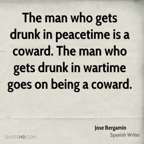 The man who gets drunk in peacetime is a coward. The man who gets drunk in wartime goes on being a coward.