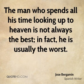 The man who spends all his time looking up to heaven is not always the best; in fact, he is usually the worst.