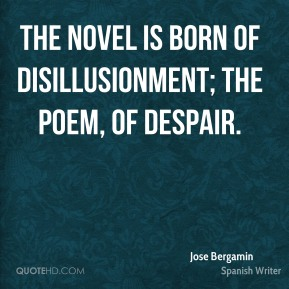 The novel is born of disillusionment; the poem, of despair.