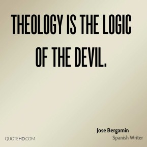 Theology is the logic of the Devil.