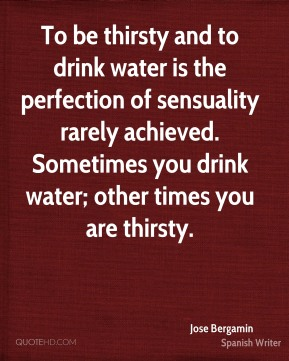 Jose Bergamin - To be thirsty and to drink water is the perfection of sensuality rarely achieved. Sometimes you drink water; other times you are thirsty.