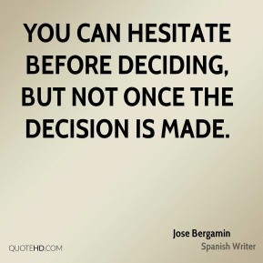 Jose Bergamin - You can hesitate before deciding, but not once the decision is made.