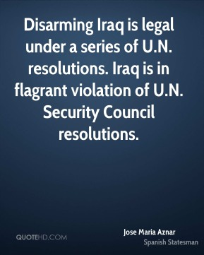 Disarming Iraq is legal under a series of U.N. resolutions. Iraq is in flagrant violation of U.N. Security Council resolutions.