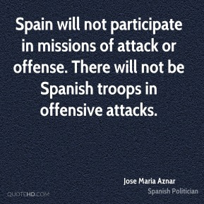 Jose Maria Aznar  - Spain will not participate in missions of attack or offense. There will not be Spanish troops in offensive attacks.