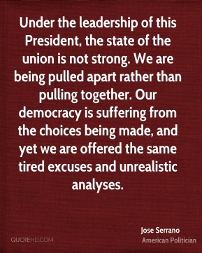 Under the leadership of this President, the state of the union is not strong. We are being pulled apart rather than pulling together. Our democracy is suffering from the choices being made, and yet we are offered the same tired excuses and unrealistic analyses.