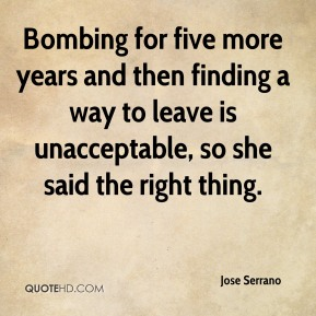 Jose Serrano  - Bombing for five more years and then finding a way to leave is unacceptable, so she said the right thing.