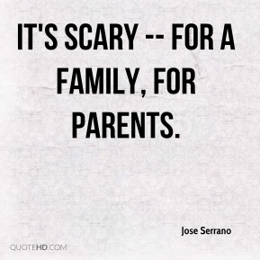 Jose Serrano  - It's scary -- for a family, for parents.
