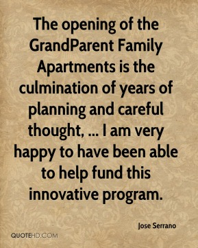 Jose Serrano  - The opening of the GrandParent Family Apartments is the culmination of years of planning and careful thought, ... I am very happy to have been able to help fund this innovative program.