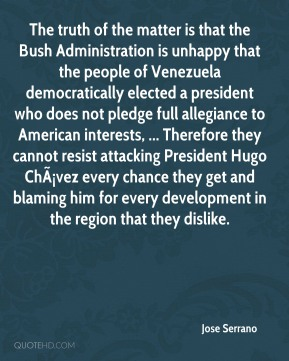Jose Serrano  - The truth of the matter is that the Bush Administration is unhappy that the people of Venezuela democratically elected a president who does not pledge full allegiance to American interests, ... Therefore they cannot resist attacking President Hugo Chávez every chance they get and blaming him for every development in the region that they dislike.