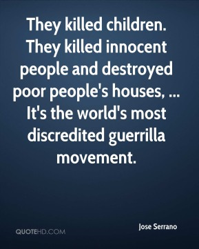 Jose Serrano  - They killed children. They killed innocent people and destroyed poor people's houses, ... It's the world's most discredited guerrilla movement.