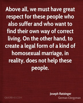 Joseph Ratzinger - Above all, we must have great respect for these people who also suffer and who want to find their own way of correct living. On the other hand, to create a legal form of a kind of homosexual marriage, in reality, does not help these people.
