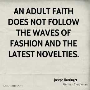 Joseph Ratzinger - An Adult faith does not follow the waves of fashion and the latest novelties.