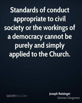 Joseph Ratzinger - Standards of conduct appropriate to civil society or the workings of a democracy cannot be purely and simply applied to the Church.