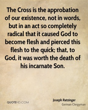 Joseph Ratzinger - The Cross is the approbation of our existence, not in words, but in an act so completely radical that it caused God to become flesh and pierced this flesh to the quick; that, to God, it was worth the death of his incarnate Son.