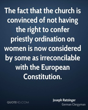Joseph Ratzinger - The fact that the church is convinced of not having the right to confer priestly ordination on women is now considered by some as irreconcilable with the European Constitution.