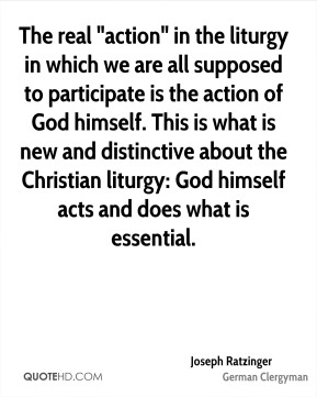 "Joseph Ratzinger - The real ""action"" in the liturgy in which we are all supposed to participate is the action of God himself. This is what is new and distinctive about the Christian liturgy: God himself acts and does what is essential."