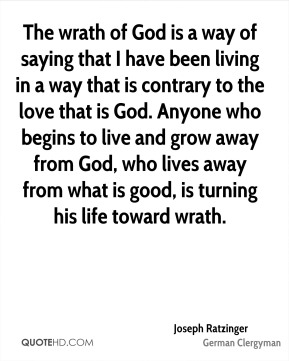 Joseph Ratzinger - The wrath of God is a way of saying that I have been living in a way that is contrary to the love that is God. Anyone who begins to live and grow away from God, who lives away from what is good, is turning his life toward wrath.