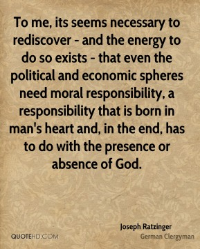 Joseph Ratzinger - To me, its seems necessary to rediscover - and the energy to do so exists - that even the political and economic spheres need moral responsibility, a responsibility that is born in man's heart and, in the end, has to do with the presence or absence of God.