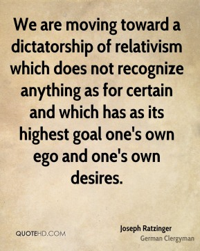 Joseph Ratzinger - We are moving toward a dictatorship of relativism which does not recognize anything as for certain and which has as its highest goal one's own ego and one's own desires.