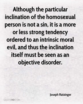 Although the particular inclination of the homosexual person is not a sin, it is a more or less strong tendency ordered to an intrinsic moral evil, and thus the inclination itself must be seen as an objective disorder.