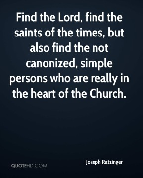 Find the Lord, find the saints of the times, but also find the not canonized, simple persons who are really in the heart of the Church.