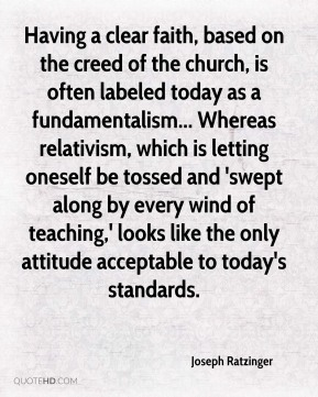 Having a clear faith, based on the creed of the church, is often labeled today as a fundamentalism... Whereas relativism, which is letting oneself be tossed and 'swept along by every wind of teaching,' looks like the only attitude acceptable to today's standards.