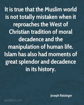 It is true that the Muslim world is not totally mistaken when it reproaches the West of Christian tradition of moral decadence and the manipulation of human life. Islam has also had moments of great splendor and decadence in its history.