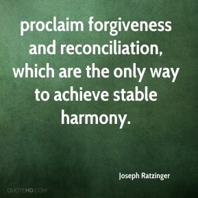 Joseph Ratzinger  - proclaim forgiveness and reconciliation, which are the only way to achieve stable harmony.