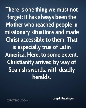Joseph Ratzinger  - There is one thing we must not forget: it has always been the Mother who reached people in missionary situations and made Christ accessible to them. That is especially true of Latin America. Here, to some extent, Christianity arrived by way of Spanish swords, with deadly heralds.