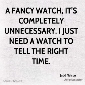 A fancy watch, it's completely unnecessary. I just need a watch to tell the right time.