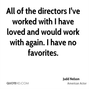 Judd Nelson - All of the directors I've worked with I have loved and would work with again. I have no favorites.