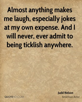 Almost anything makes me laugh, especially jokes at my own expense. And I will never, ever admit to being ticklish anywhere.