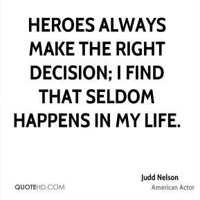 Heroes always make the right decision; I find that seldom happens in my life.