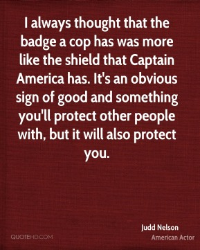 Judd Nelson - I always thought that the badge a cop has was more like the shield that Captain America has. It's an obvious sign of good and something you'll protect other people with, but it will also protect you.