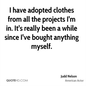 I have adopted clothes from all the projects I'm in. It's really been a while since I've bought anything myself.