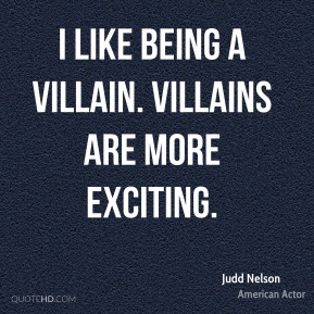 I like being a villain. Villains are more exciting.