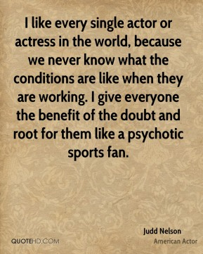I like every single actor or actress in the world, because we never know what the conditions are like when they are working. I give everyone the benefit of the doubt and root for them like a psychotic sports fan.