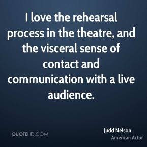 Judd Nelson - I love the rehearsal process in the theatre, and the visceral sense of contact and communication with a live audience.