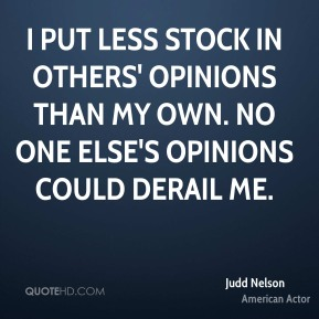 I put less stock in others' opinions than my own. No one else's opinions could derail me.