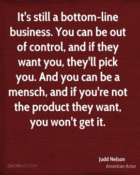 It's still a bottom-line business. You can be out of control, and if they want you, they'll pick you. And you can be a mensch, and if you're not the product they want, you won't get it.
