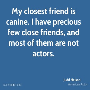 My closest friend is canine. I have precious few close friends, and most of them are not actors.
