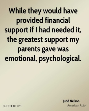 Judd Nelson - While they would have provided financial support if I had needed it, the greatest support my parents gave was emotional, psychological.